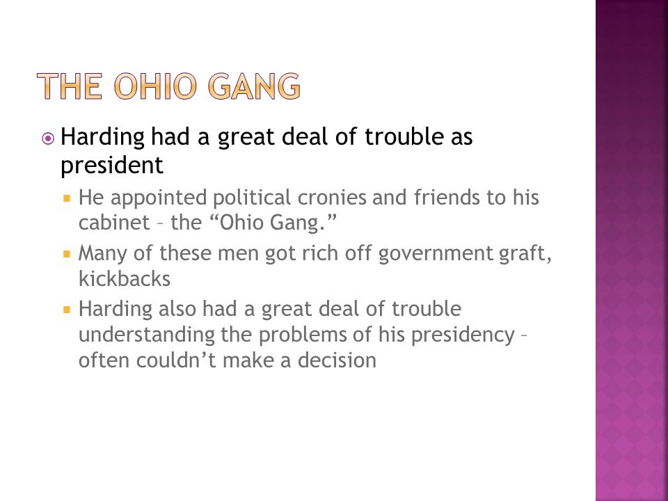 Harding had a great deal of trouble as president He appointed political cronies and friends to his cabinet – the Ohio Gang. Many of these men got rich