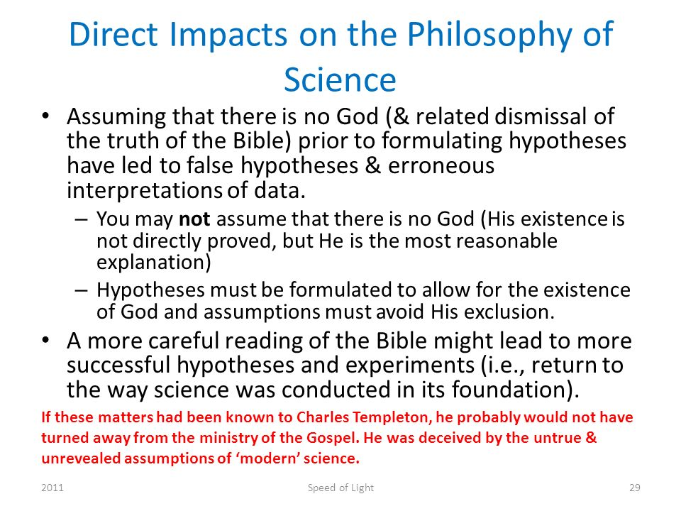 Direct Impacts on the Philosophy of Science Assuming that there is no God (& related dismissal of the truth of the Bible) prior to formulating hypotheses have led to false hypotheses & erroneous interpretations of data.