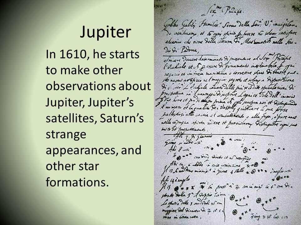 Jupiter In 1610, he starts to make other observations about Jupiter, Jupiters satellites, Saturns strange appearances, and other star formations.