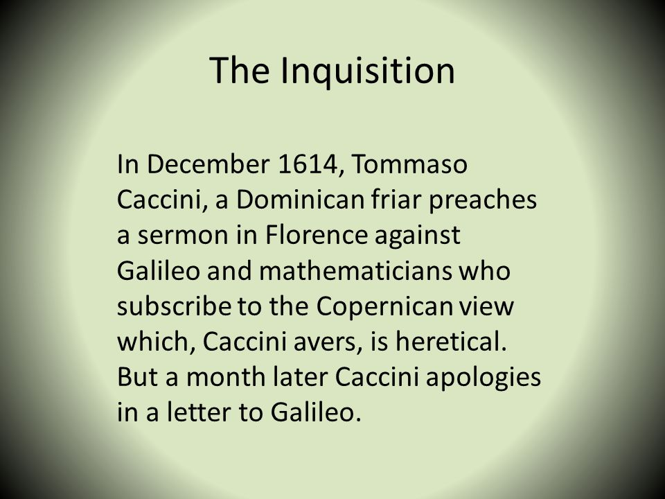 The Inquisition In December 1614, Tommaso Caccini, a Dominican friar preaches a sermon in Florence against Galileo and mathematicians who subscribe to