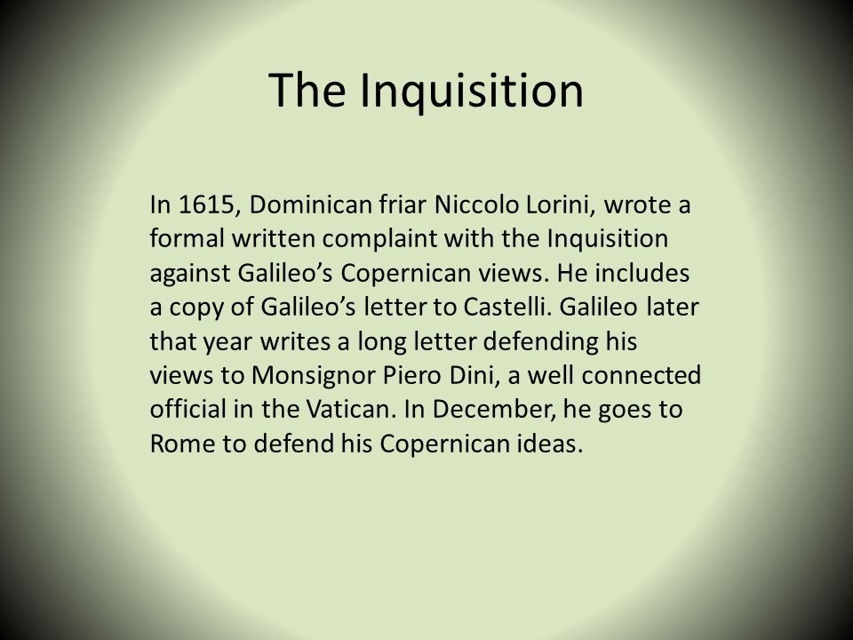 The Inquisition In 1615, Dominican friar Niccolo Lorini, wrote a formal written complaint with the Inquisition against Galileos Copernican views. He i