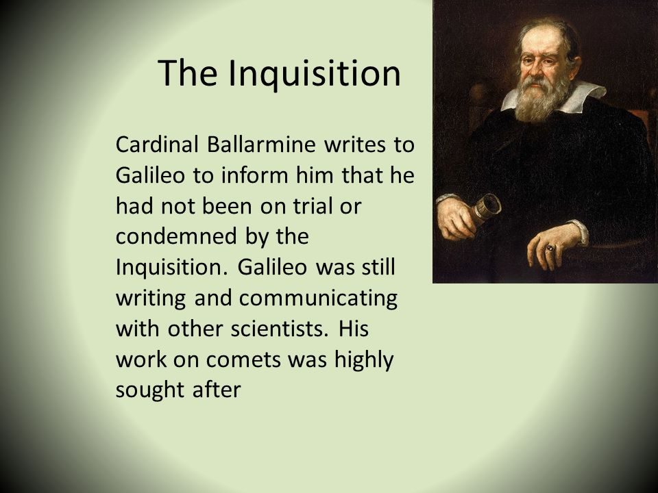 The Inquisition Cardinal Ballarmine writes to Galileo to inform him that he had not been on trial or condemned by the Inquisition. Galileo was still w