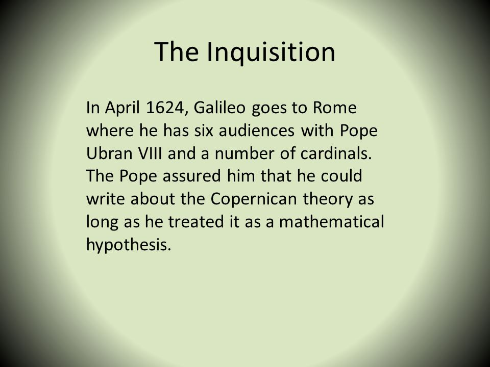 The Inquisition In April 1624, Galileo goes to Rome where he has six audiences with Pope Ubran VIII and a number of cardinals. The Pope assured him th