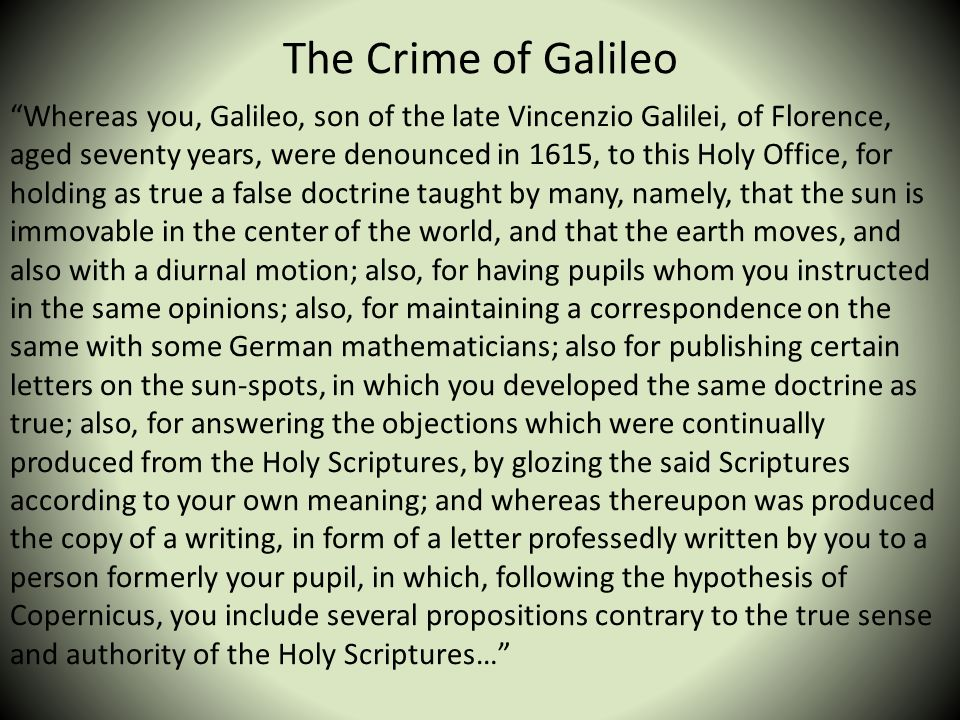 The Crime of Galileo Whereas you, Galileo, son of the late Vincenzio Galilei, of Florence, aged seventy years, were denounced in 1615, to this Holy Of