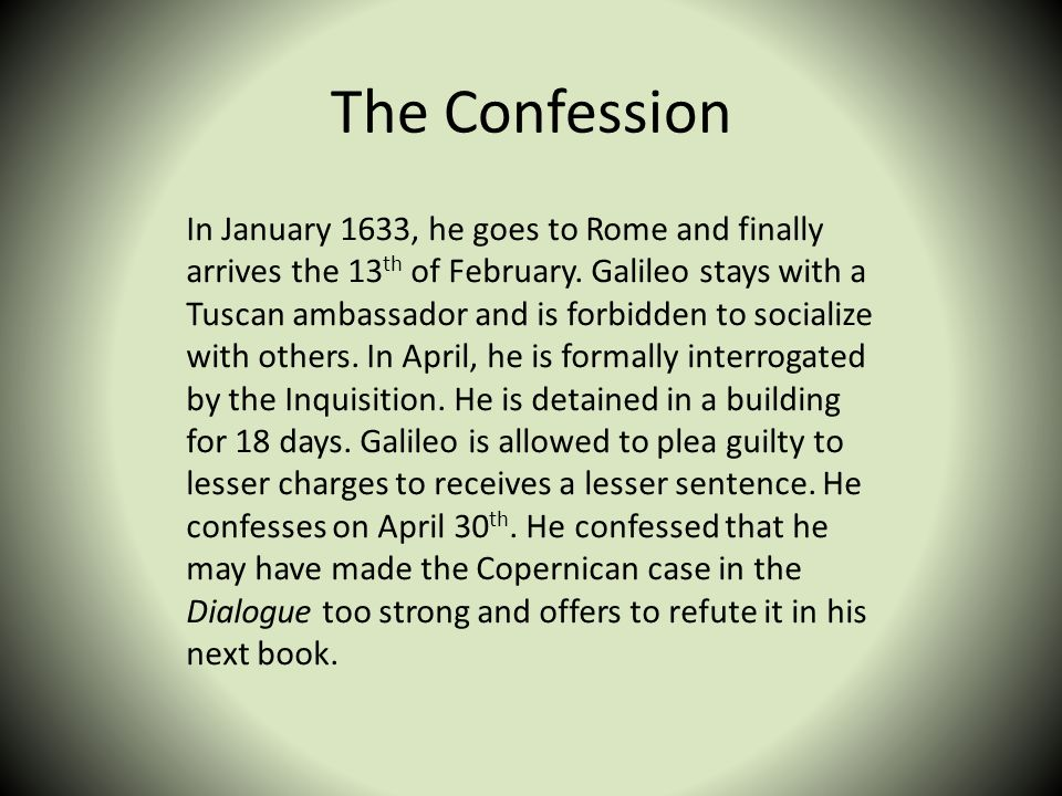 The Confession In January 1633, he goes to Rome and finally arrives the 13 th of February. Galileo stays with a Tuscan ambassador and is forbidden to