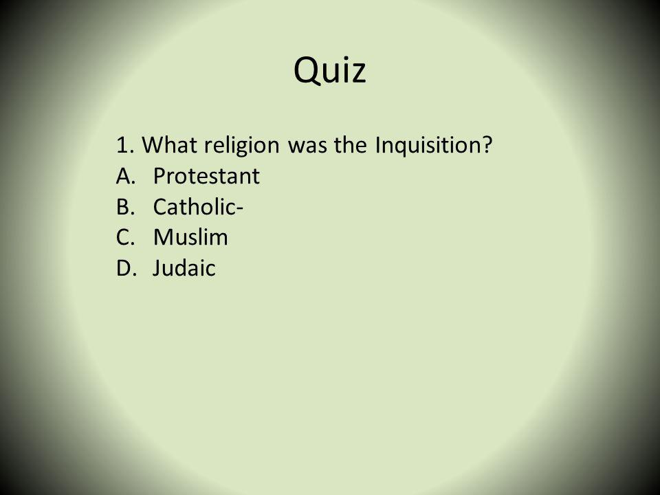 Quiz 1. What religion was the Inquisition? A.Protestant B.Catholic- C.Muslim D.Judaic