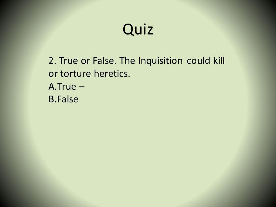Quiz 2. True or False. The Inquisition could kill or torture heretics. A.True – B.False