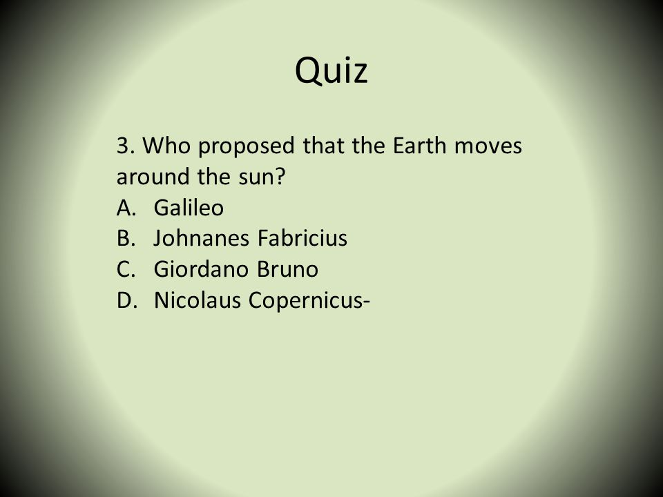 Quiz 3. Who proposed that the Earth moves around the sun? A.Galileo B.Johnanes Fabricius C.Giordano Bruno D.Nicolaus Copernicus-