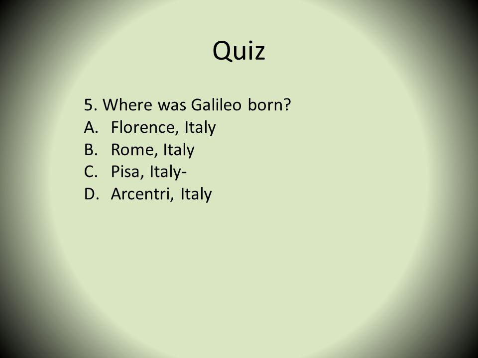 Quiz 5. Where was Galileo born? A.Florence, Italy B.Rome, Italy C.Pisa, Italy- D.Arcentri, Italy