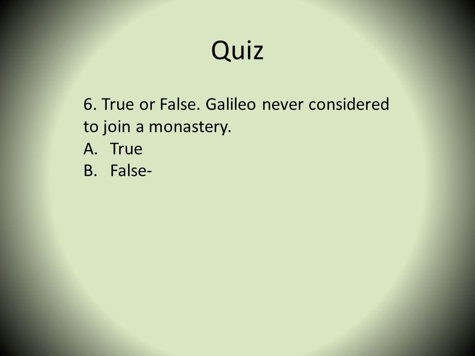 Quiz 6. True or False. Galileo never considered to join a monastery. A.True B.False-