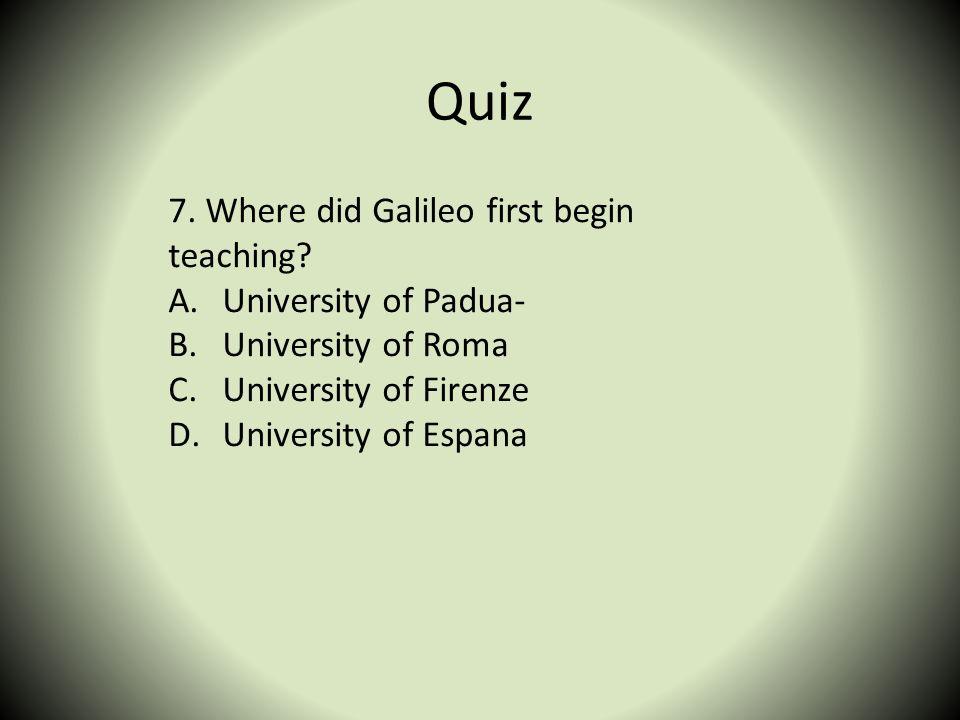 Quiz 7. Where did Galileo first begin teaching? A.University of Padua- B.University of Roma C.University of Firenze D.University of Espana