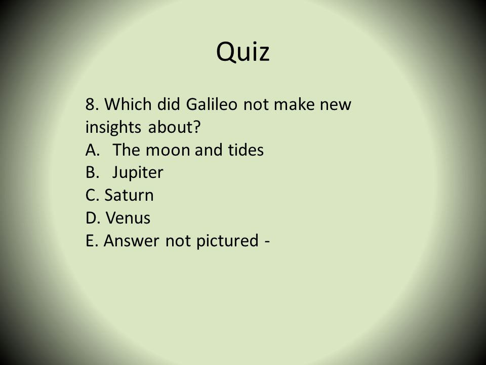 Quiz 8. Which did Galileo not make new insights about? A.The moon and tides B.Jupiter C. Saturn D. Venus E. Answer not pictured -
