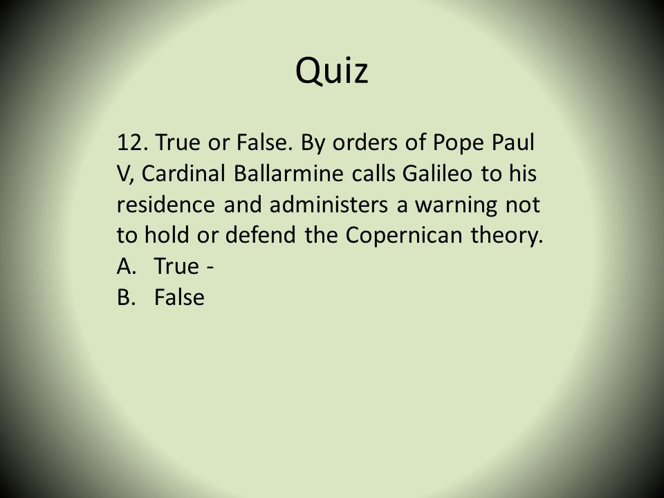 Quiz 12. True or False. By orders of Pope Paul V, Cardinal Ballarmine calls Galileo to his residence and administers a warning not to hold or defend t