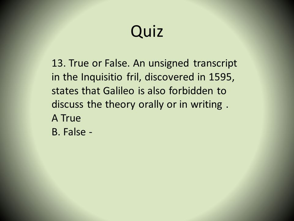 Quiz 13. True or False. An unsigned transcript in the Inquisitio fril, discovered in 1595, states that Galileo is also forbidden to discuss the theory