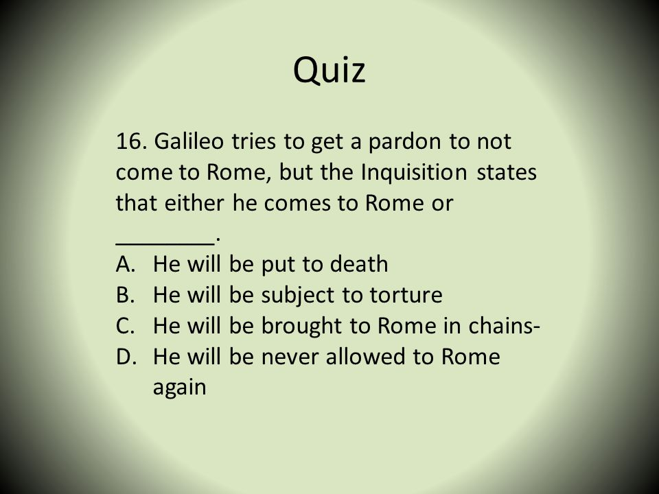 Quiz 16. Galileo tries to get a pardon to not come to Rome, but the Inquisition states that either he comes to Rome or ________. A.He will be put to d