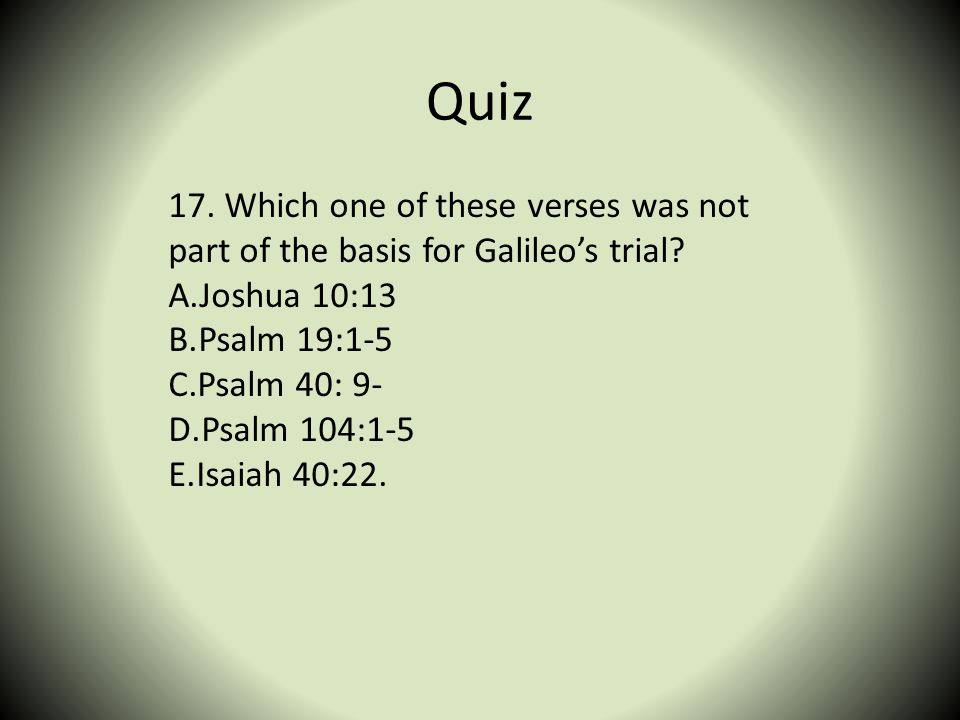Quiz 17. Which one of these verses was not part of the basis for Galileos trial? A.Joshua 10:13 B.Psalm 19:1-5 C.Psalm 40: 9- D.Psalm 104:1-5 E.Isaiah