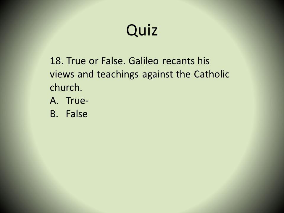 Quiz 18. True or False. Galileo recants his views and teachings against the Catholic church. A.True- B.False