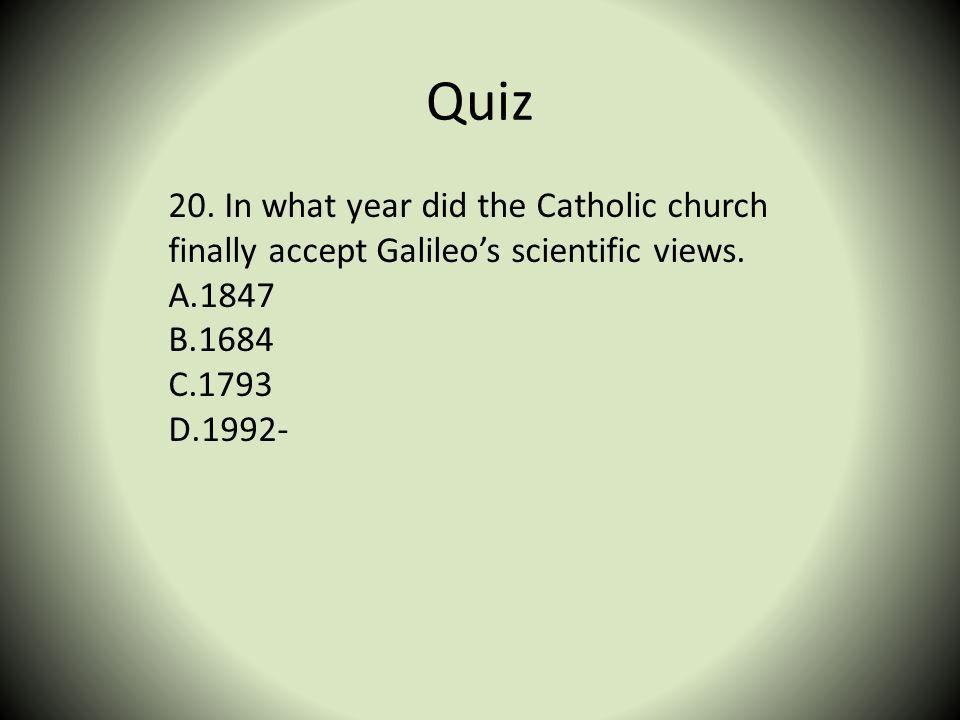 Quiz 20. In what year did the Catholic church finally accept Galileos scientific views. A.1847 B.1684 C.1793 D.1992-