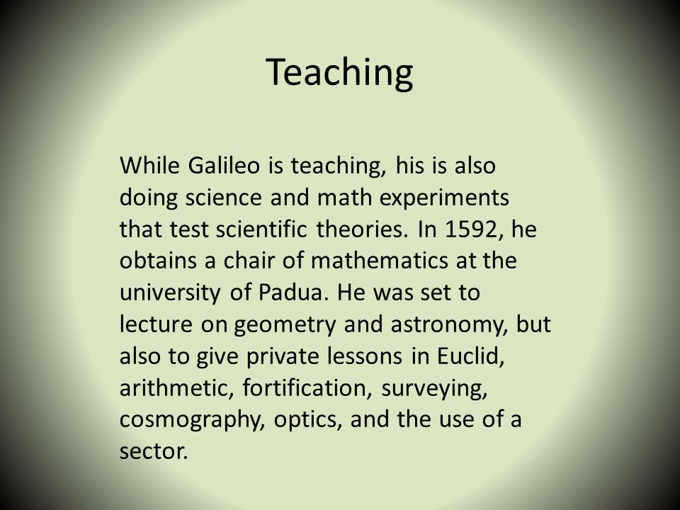 Teaching While Galileo is teaching, his is also doing science and math experiments that test scientific theories. In 1592, he obtains a chair of mathe