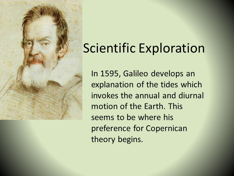 Scientific Exploration In 1595, Galileo develops an explanation of the tides which invokes the annual and diurnal motion of the Earth. This seems to b