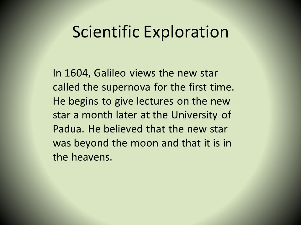 Scientific Exploration In 1604, Galileo views the new star called the supernova for the first time. He begins to give lectures on the new star a month