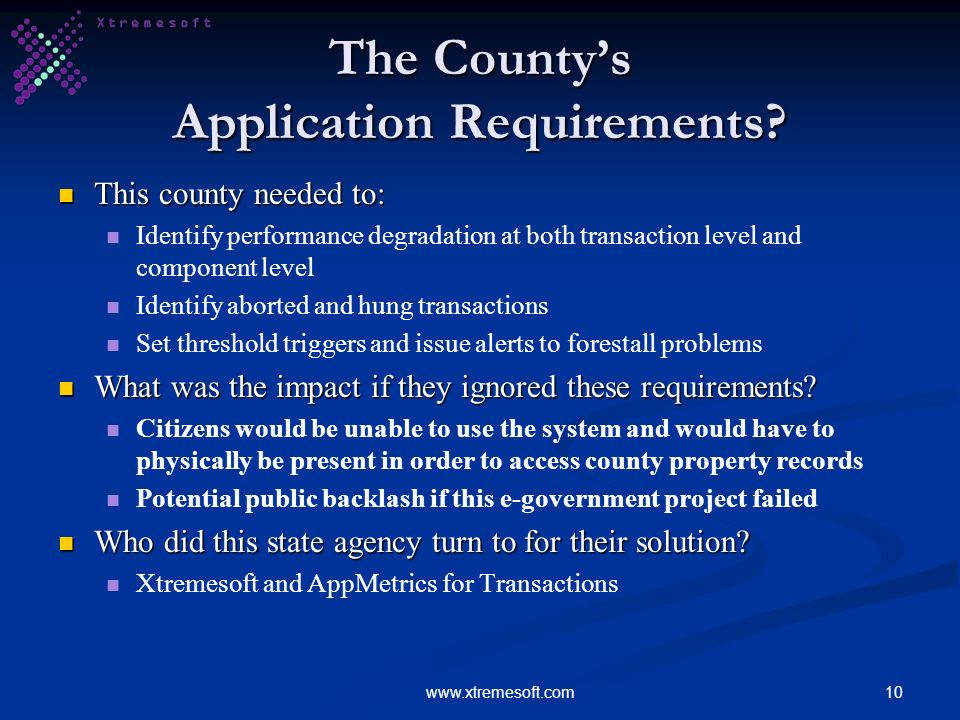 10www.xtremesoft.com The Countys Application Requirements? This county needed to: This county needed to: Identify performance degradation at both tran