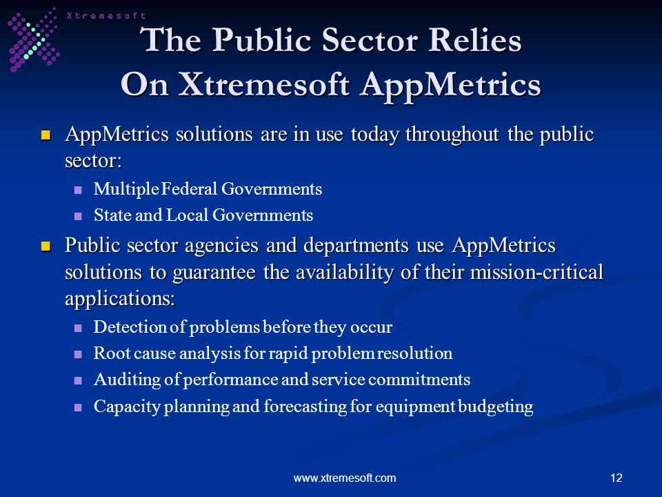 12www.xtremesoft.com The Public Sector Relies On Xtremesoft AppMetrics AppMetrics solutions are in use today throughout the public sector: AppMetrics