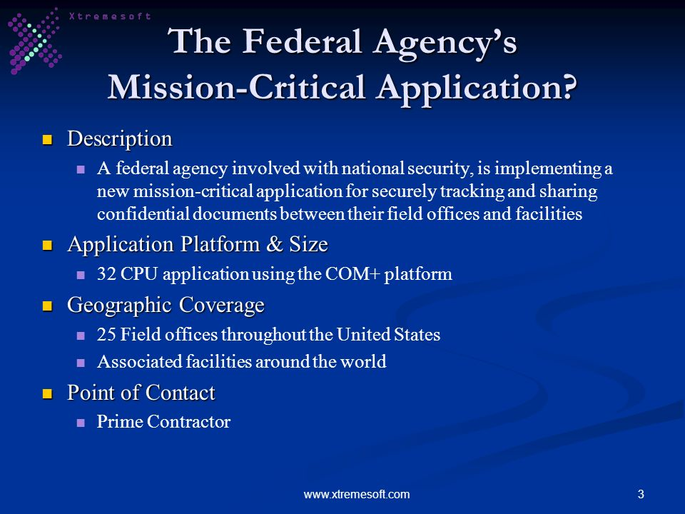 3www.xtremesoft.com The Federal Agencys Mission-Critical Application? Description Description A federal agency involved with national security, is imp