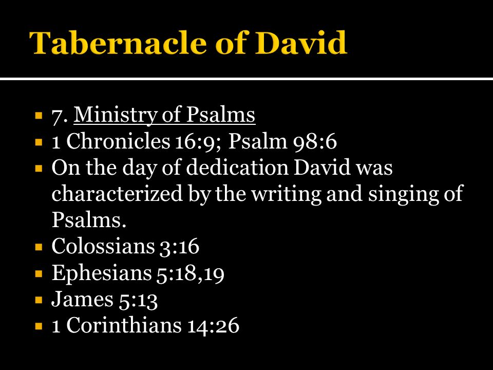 7. Ministry of Psalms 1 Chronicles 16:9; Psalm 98:6 On the day of dedication David was characterized by the writing and singing of Psalms. Colossians