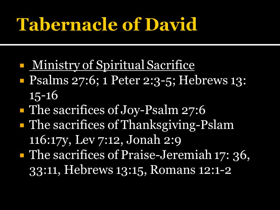 Ministry of Spiritual Sacrifice Psalms 27:6; 1 Peter 2:3-5; Hebrews 13: 15-16 The sacrifices of Joy-Psalm 27:6 The sacrifices of Thanksgiving-Pslam 11
