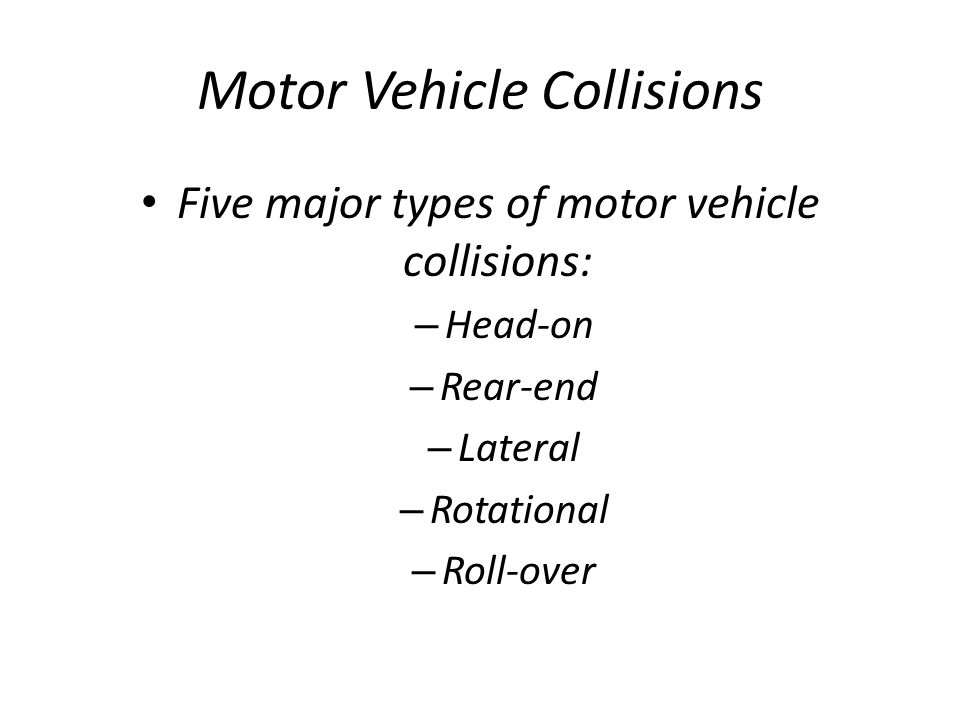 Motor Vehicle Collisions Five major types of motor vehicle collisions: – Head-on – Rear-end – Lateral – Rotational – Roll-over
