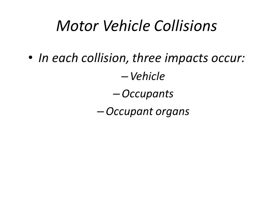 Motor Vehicle Collisions In each collision, three impacts occur: – Vehicle – Occupants – Occupant organs