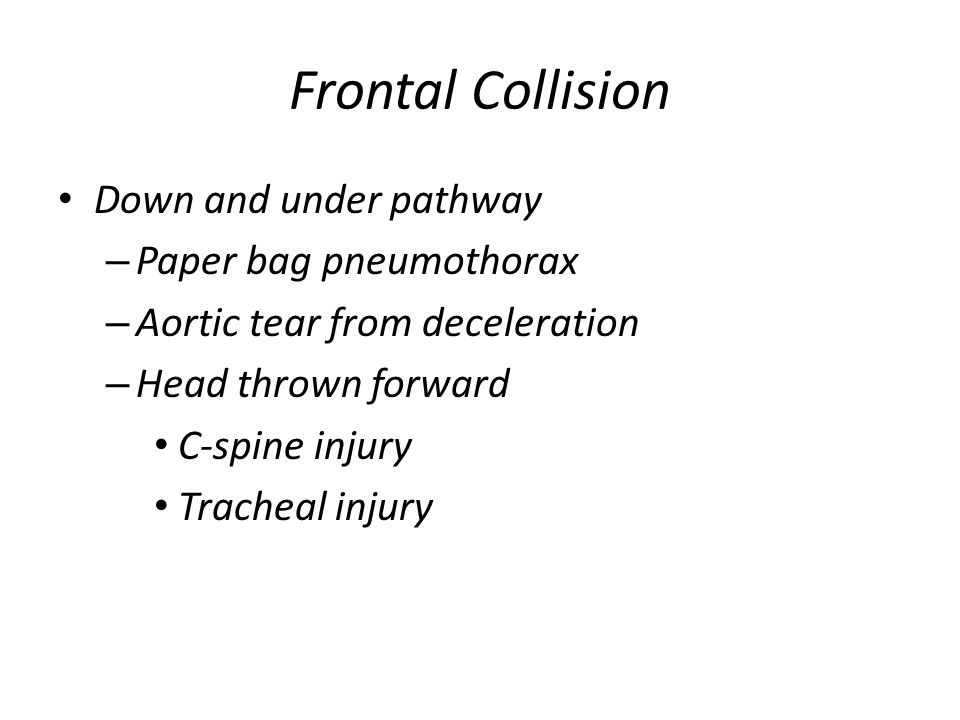 Frontal Collision Down and under pathway – Paper bag pneumothorax – Aortic tear from deceleration – Head thrown forward C-spine injury Tracheal injury
