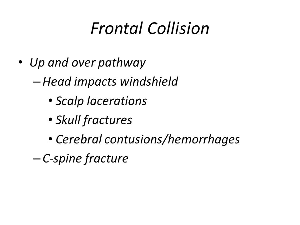 Frontal Collision Up and over pathway – Head impacts windshield Scalp lacerations Skull fractures Cerebral contusions/hemorrhages – C-spine fracture