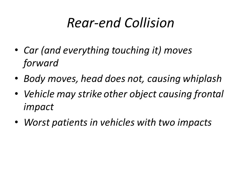 Car (and everything touching it) moves forward Body moves, head does not, causing whiplash Vehicle may strike other object causing frontal impact Wors