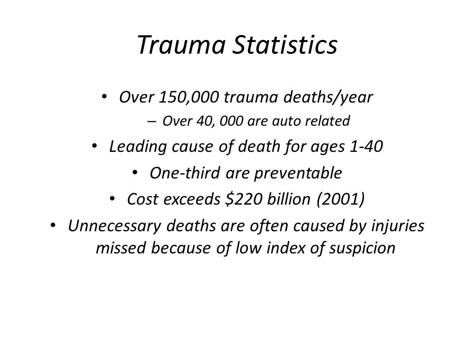 Trauma Statistics Over 150,000 trauma deaths/year – Over 40, 000 are auto related Leading cause of death for ages 1-40 One-third are preventable Cost