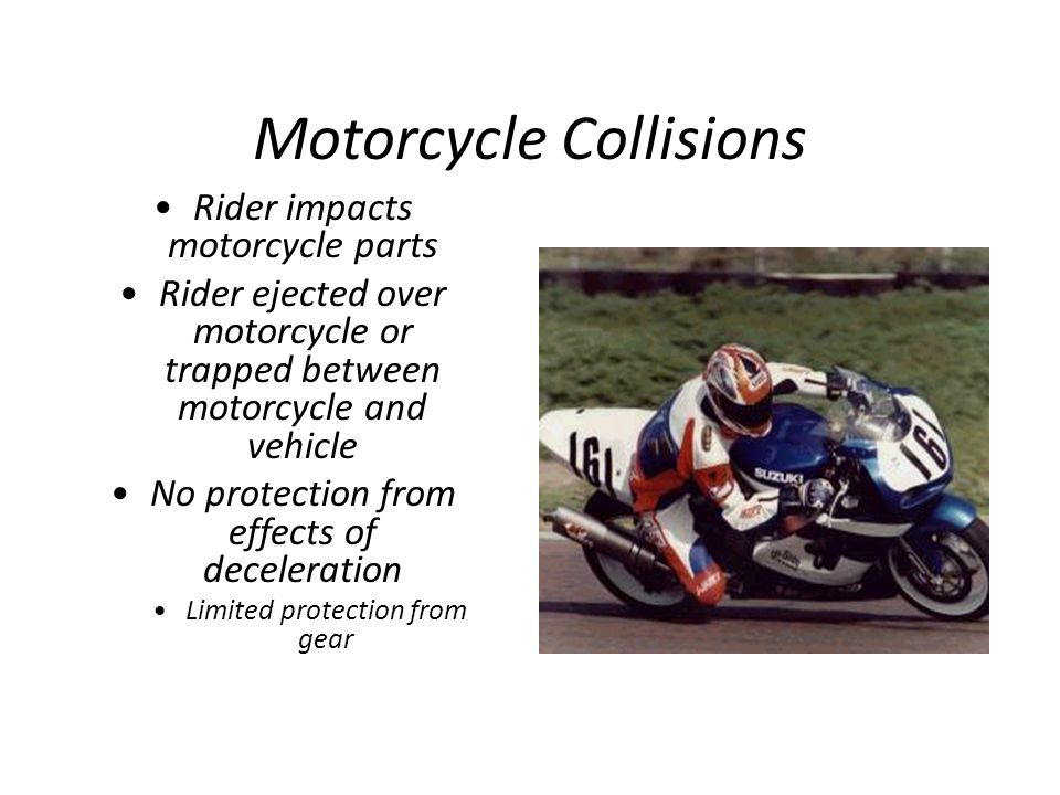 Motorcycle Collisions Rider impacts motorcycle parts Rider ejected over motorcycle or trapped between motorcycle and vehicle No protection from effect