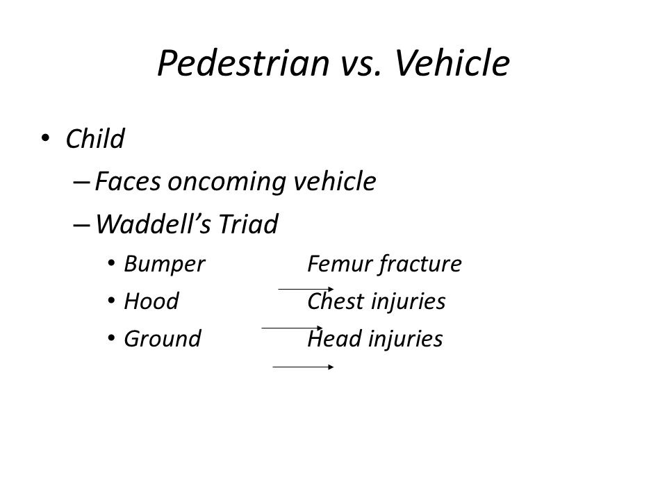 Pedestrian vs. Vehicle Child – Faces oncoming vehicle – Waddells Triad BumperFemur fracture HoodChest injuries GroundHead injuries