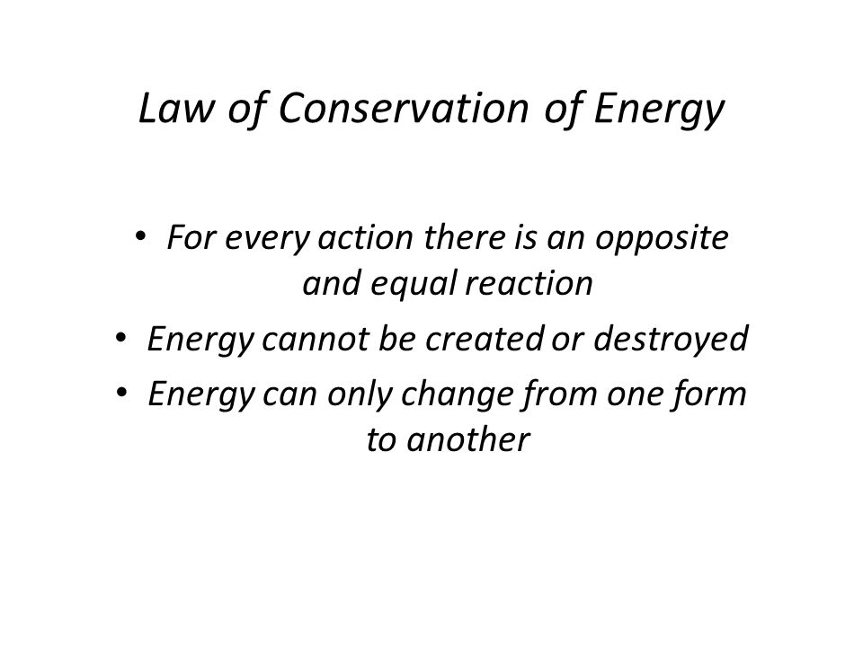 Law of Conservation of Energy For every action there is an opposite and equal reaction Energy cannot be created or destroyed Energy can only change fr