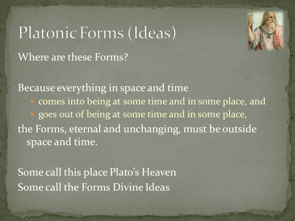 Where are these Forms? Because everything in space and time comes into being at some time and in some place, and goes out of being at some time and in