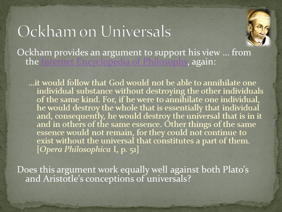 Ockham provides an argument to support his view … from the Internet Encyclopedia of Philosophy, again:Internet Encyclopedia of Philosophy …it would fo