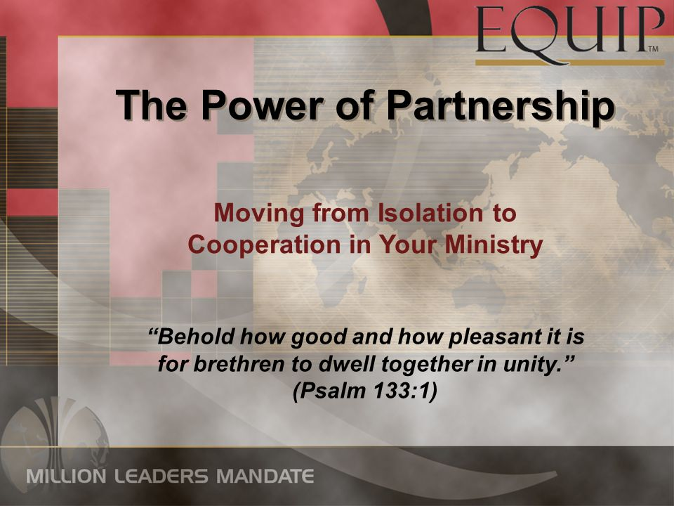 The Power of Partnership Moving from Isolation to Cooperation in Your Ministry Behold how good and how pleasant it is for brethren to dwell together in unity.