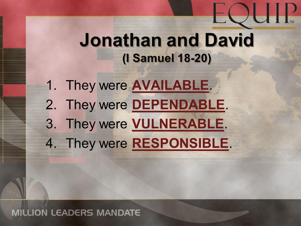 Jonathan and David (I Samuel 18-20) 1.They were AVAILABLE. 2.They were DEPENDABLE. 3.They were VULNERABLE. 4.They were RESPONSIBLE. 1.They were AVAILA