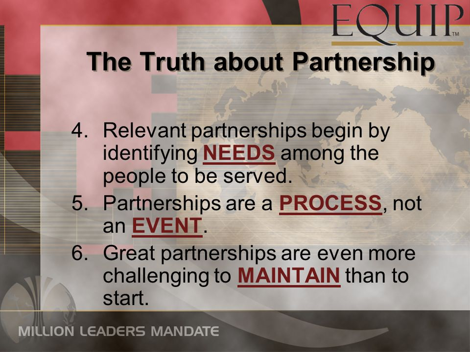 The Truth about Partnership 4.Relevant partnerships begin by identifying NEEDS among the people to be served. 5.Partnerships are a PROCESS, not an EVE