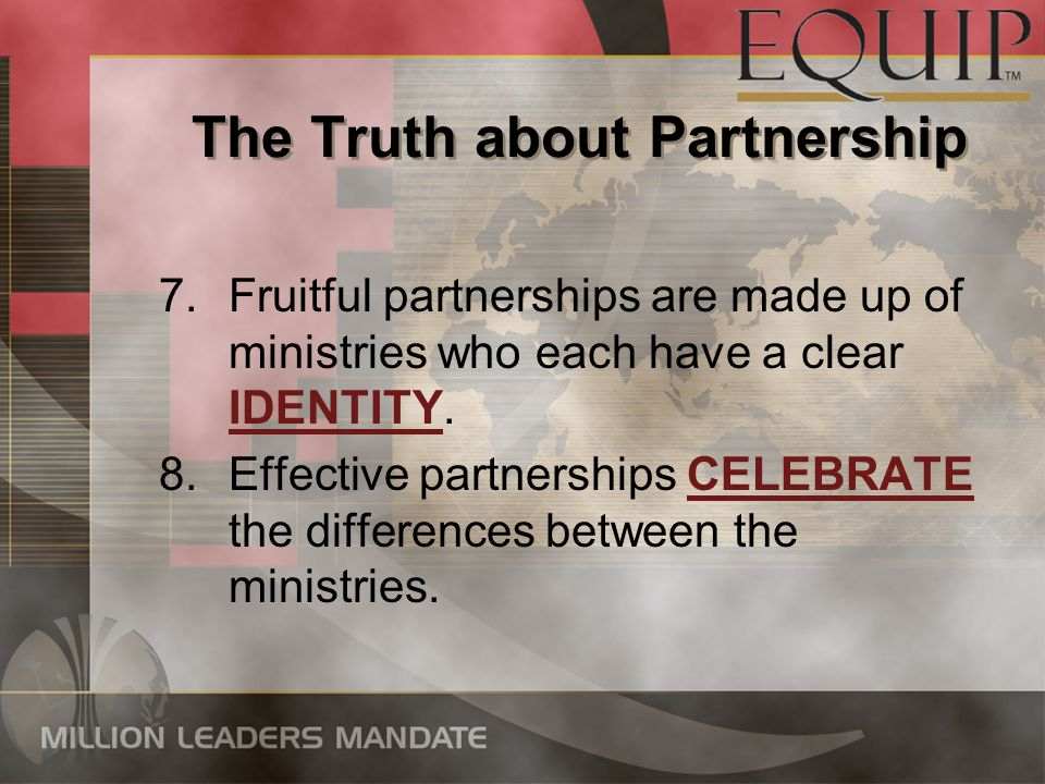 The Truth about Partnership 7.Fruitful partnerships are made up of ministries who each have a clear IDENTITY. 8.Effective partnerships CELEBRATE the d