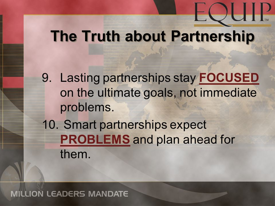 The Truth about Partnership 9.Lasting partnerships stay FOCUSED on the ultimate goals, not immediate problems. 10. Smart partnerships expect PROBLEMS