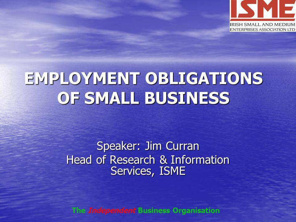 EMPLOYMENT OBLIGATIONS OF SMALL BUSINESS Speaker: Jim Curran Head of Research & Information Services, ISME The Independent Business Organisation