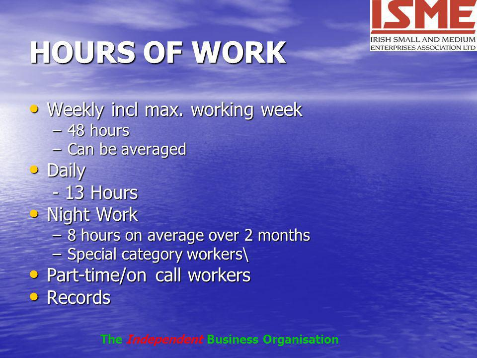 HOURS OF WORK Weekly incl max. working week Weekly incl max. working week –48 hours –Can be averaged Daily Daily - 13 Hours - 13 Hours Night Work Nigh