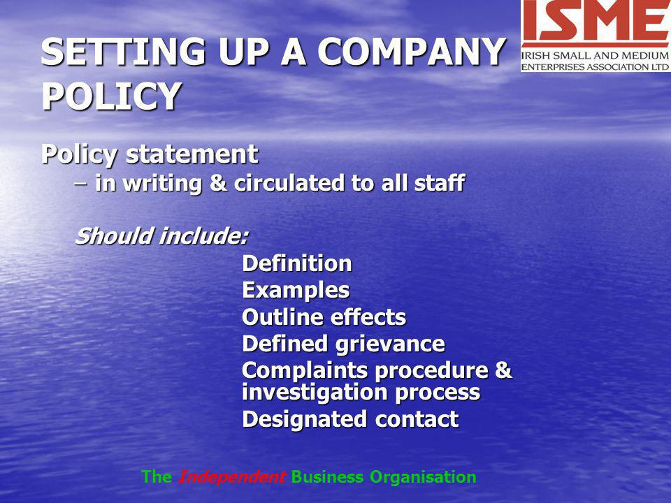 SETTING UP A COMPANY POLICY Policy statement –in writing & circulated to all staff Should include: DefinitionExamples Outline effects Defined grievanc