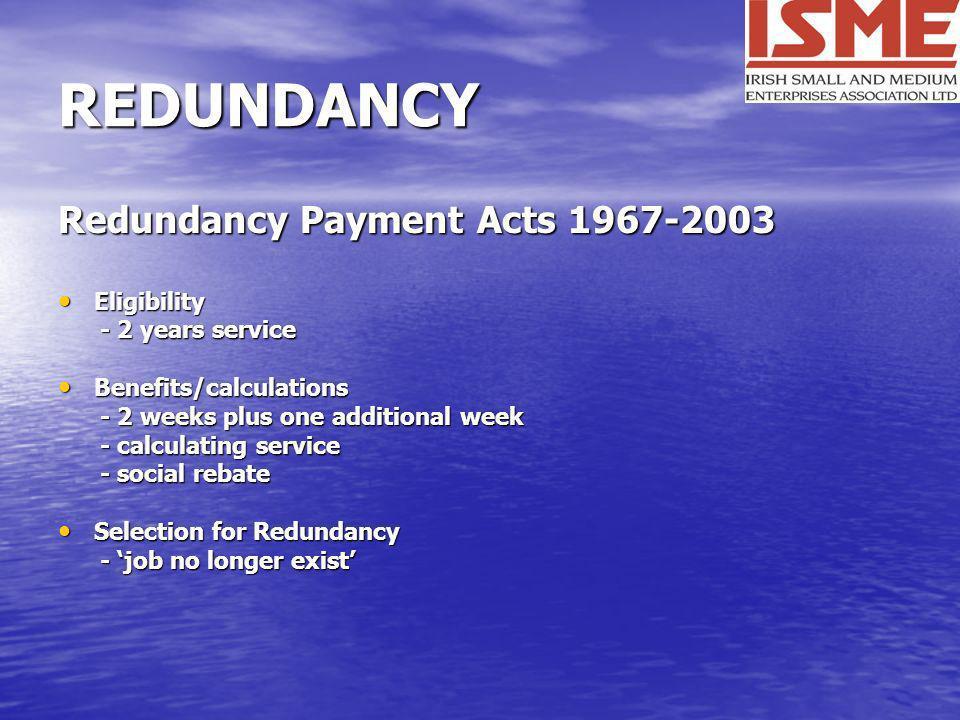 REDUNDANCY Redundancy Payment Acts 1967-2003 Eligibility Eligibility - 2 years service - 2 years service Benefits/calculations Benefits/calculations -